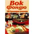 Вок Фондю - 150 кулинарни рецепти